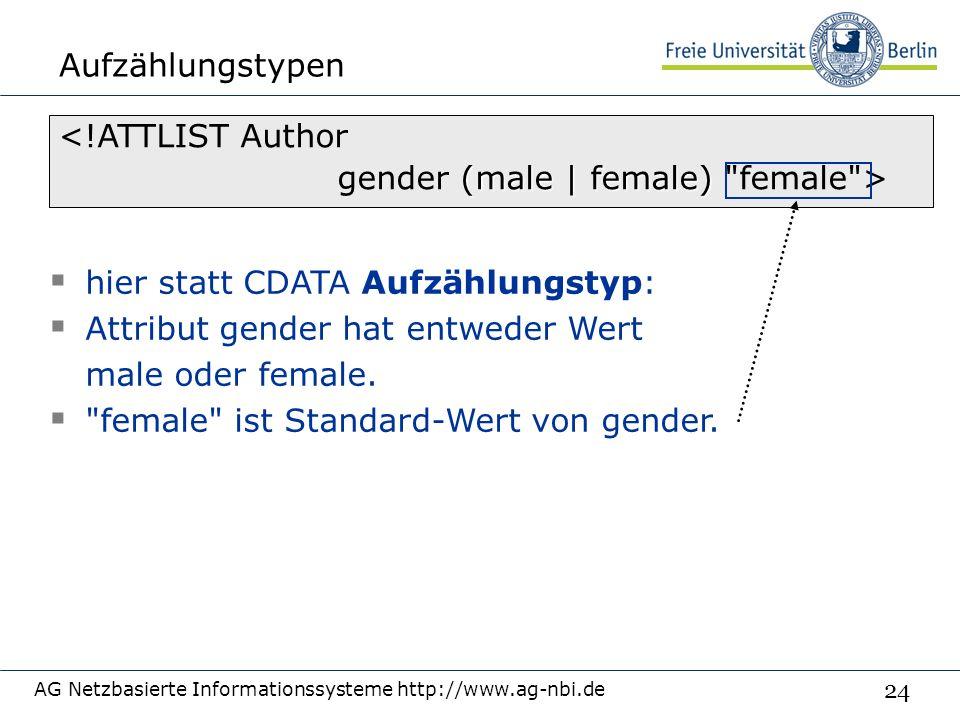 24 Aufzählungstypen AG Netzbasierte Informationssysteme http://www.ag-nbi.de <!ATTLIST Author (male | female) gender (male | female) female >  hier statt CDATA Aufzählungstyp:  Attribut gender hat entweder Wert male oder female.