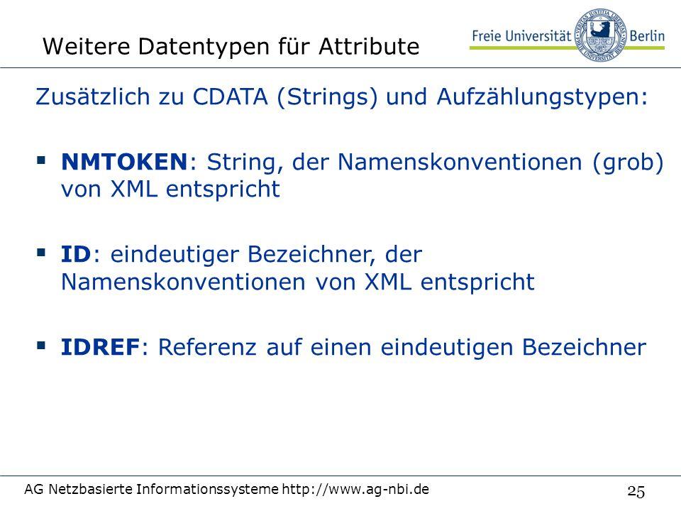 25 Weitere Datentypen für Attribute AG Netzbasierte Informationssysteme http://www.ag-nbi.de Zusätzlich zu CDATA (Strings) und Aufzählungstypen:  NMTOKEN: String, der Namenskonventionen (grob) von XML entspricht  ID: eindeutiger Bezeichner, der Namenskonventionen von XML entspricht  IDREF: Referenz auf einen eindeutigen Bezeichner