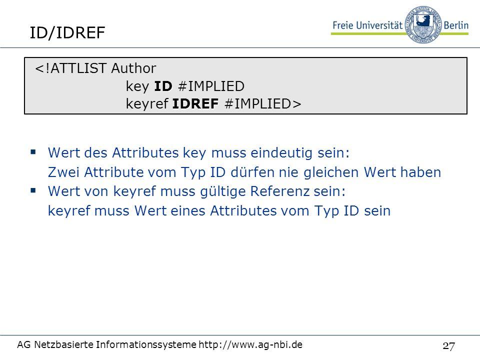 27 ID/IDREF  Wert des Attributes key muss eindeutig sein: Zwei Attribute vom Typ ID dürfen nie gleichen Wert haben  Wert von keyref muss gültige Referenz sein: keyref muss Wert eines Attributes vom Typ ID sein AG Netzbasierte Informationssysteme http://www.ag-nbi.de <!ATTLIST Author ID key ID #IMPLIED IDREF keyref IDREF #IMPLIED>