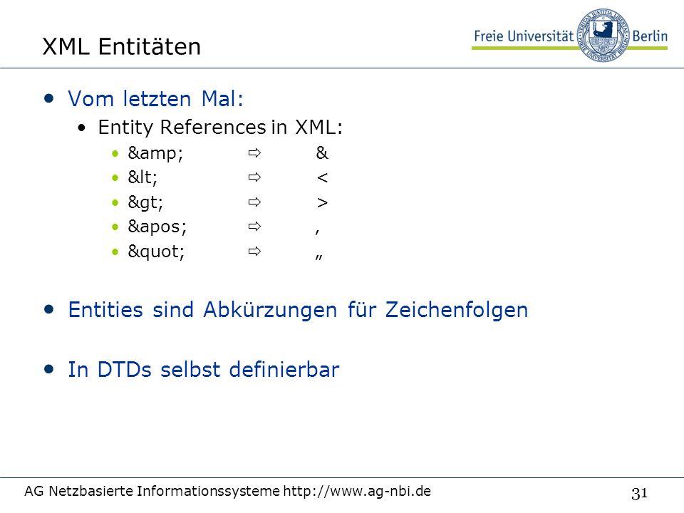 """31 XML Entitäten Vom letzten Mal: Entity References in XML: &  & <  < >  > &apos;  '  """" Entities sind Abkürzungen für Zeichenfolgen In DTDs selbst definierbar AG Netzbasierte Informationssysteme http://www.ag-nbi.de"""