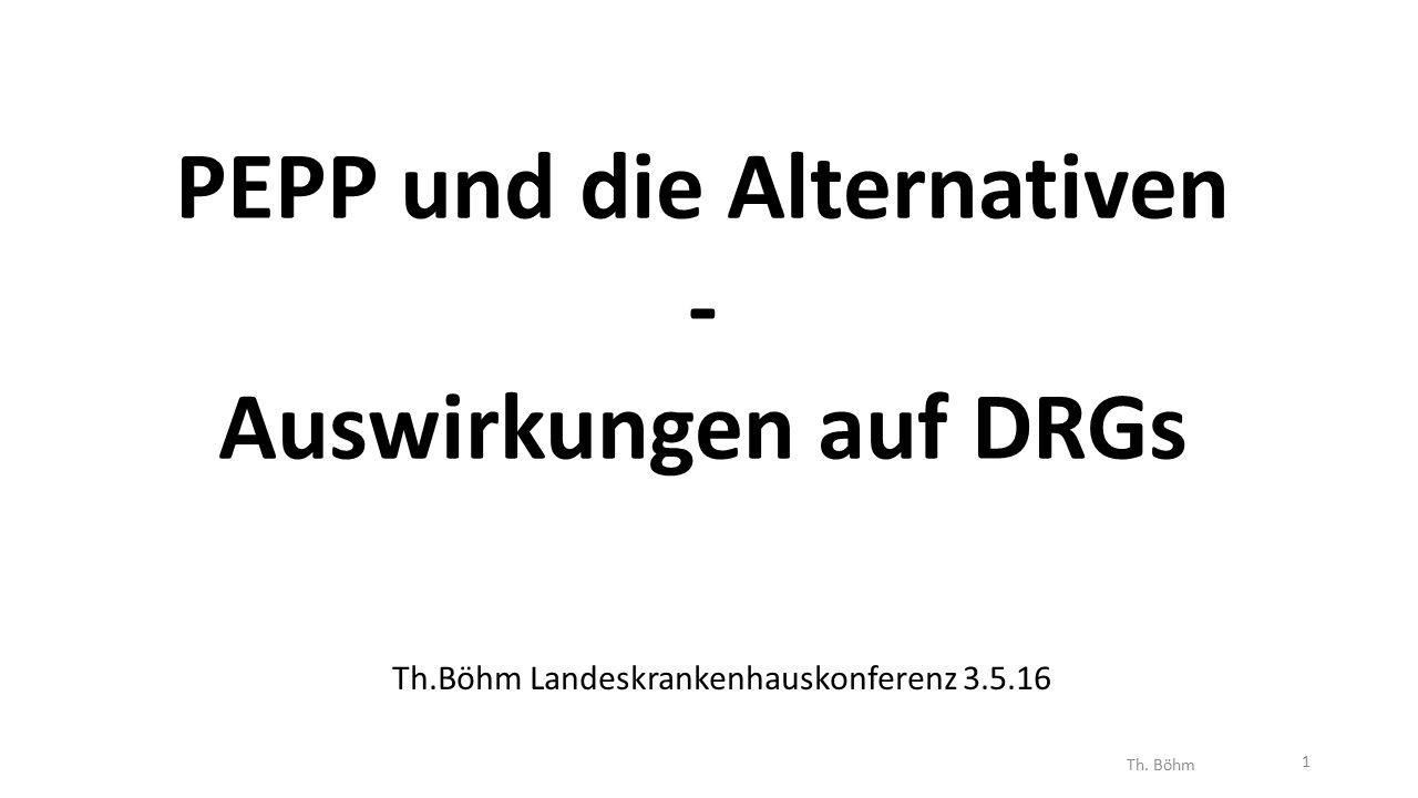 PEPP und die Alternativen - Auswirkungen auf DRGs Th.Böhm Landeskrankenhauskonferenz 3.5.16 Th.
