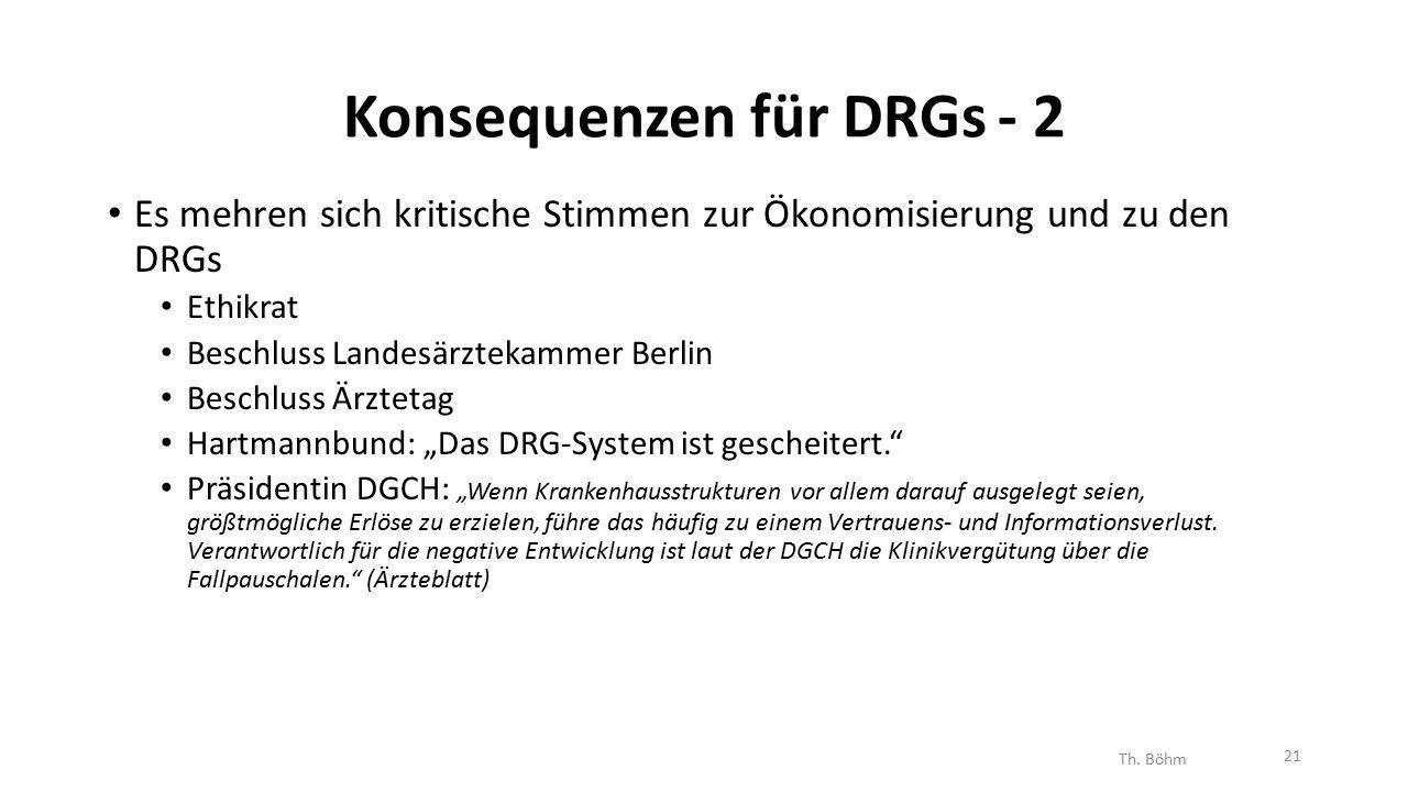 """Konsequenzen für DRGs - 2 Es mehren sich kritische Stimmen zur Ökonomisierung und zu den DRGs Ethikrat Beschluss Landesärztekammer Berlin Beschluss Ärztetag Hartmannbund: """"Das DRG-System ist gescheitert. Präsidentin DGCH: """"Wenn Krankenhausstrukturen vor allem darauf ausgelegt seien, größtmögliche Erlöse zu erzielen, führe das häufig zu einem Vertrauens- und Informationsverlust."""