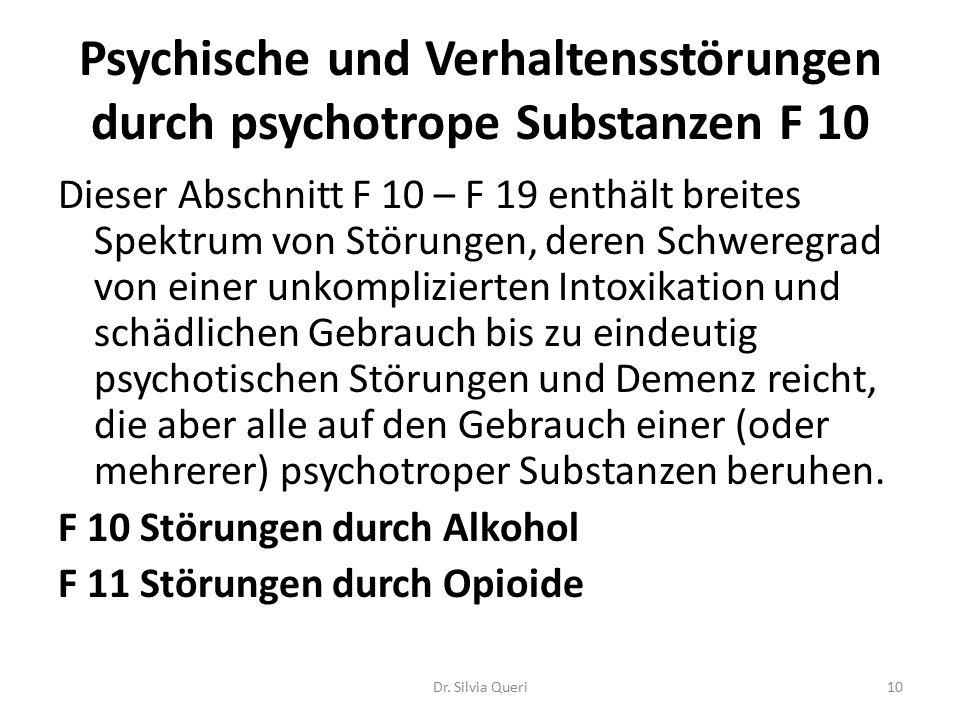Psychische und Verhaltensstörungen durch psychotrope Substanzen F 10 Dieser Abschnitt F 10 – F 19 enthält breites Spektrum von Störungen, deren Schweregrad von einer unkomplizierten Intoxikation und schädlichen Gebrauch bis zu eindeutig psychotischen Störungen und Demenz reicht, die aber alle auf den Gebrauch einer (oder mehrerer) psychotroper Substanzen beruhen.