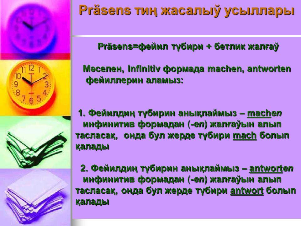 Präsens тиң жасалыў усыллары Präsens=фейил түбири + бетлик жал ғ аў Мәселен, Infinitiv формада machen, antworten Мәселен, Infinitiv формада machen, antworten фейиллерин аламыз: фейиллерин аламыз: 1.