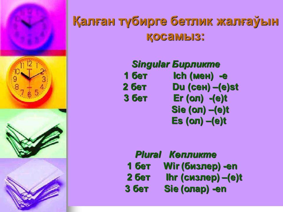 Қал ғ ан түбирге бетлик жал ғ аўын қ осамыз: Singular Бирликте 1 бет Ich (мен) -e 2 бет Du (сен) –(e)st 2 бет Du (сен) –(e)st 3 бет Er (ол) -(e)t Sie (ол) –(e)t Sie (ол) –(e)t Es (ол) –(e)t Es (ол) –(e)t Plural Көпликте 1 бет Wir (бизлер) -en 1 бет Wir (бизлер) -en 2 бет Ihr (сизлер) –(e)t 2 бет Ihr (сизлер) –(e)t 3 бет Sie (олар) -en