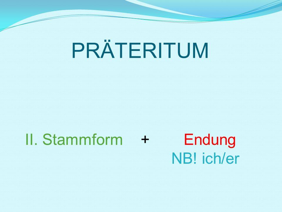 PRÄTERITUM II. Stammform + Endung NB! ich/er