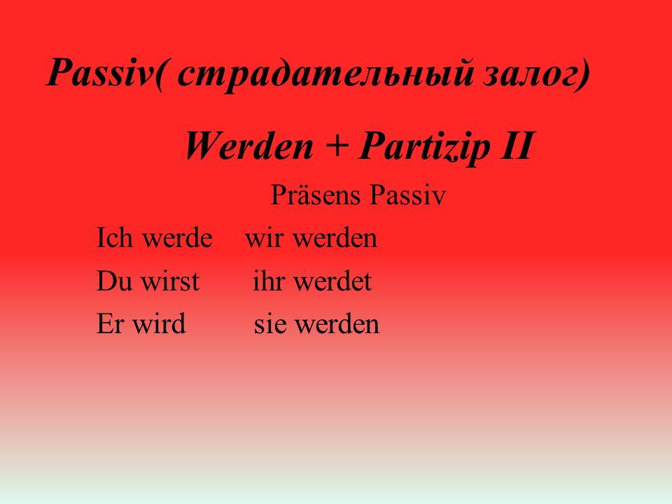 Passiv( страдательный залог) Werden + Partizip II Präsens Passiv Ich werde wir werden Du wirst ihr werdet Er wird sie werden