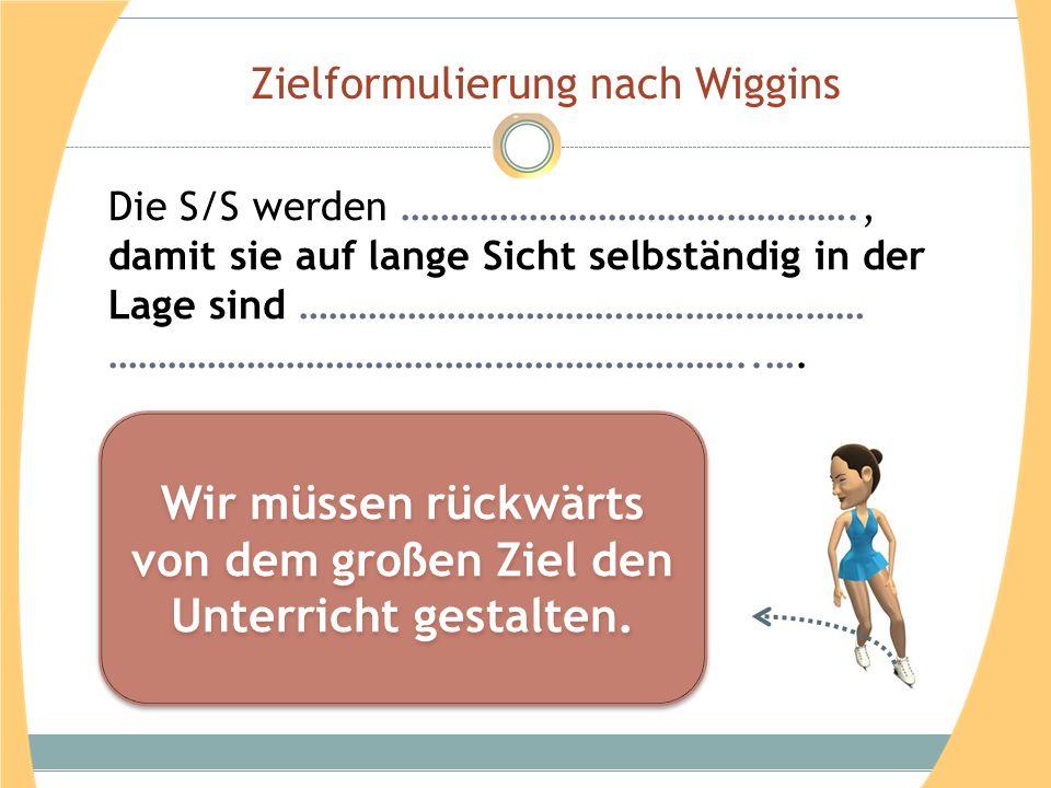 Zielformulierung nach Wiggins Die S/S werden ………………………………………., damit sie auf lange Sicht selbständig in der Lage sind ………………………………………………… ………………………………………………………..….