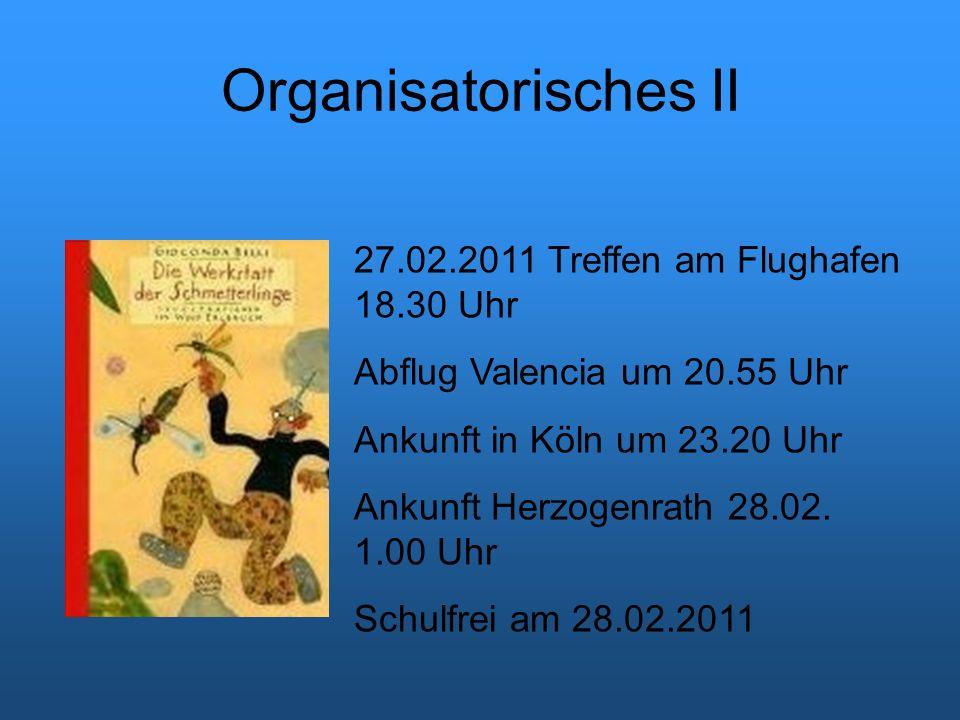 Organisatorisches II 27.02.2011 Treffen am Flughafen 18.30 Uhr Abflug Valencia um 20.55 Uhr Ankunft in Köln um 23.20 Uhr Ankunft Herzogenrath 28.02.
