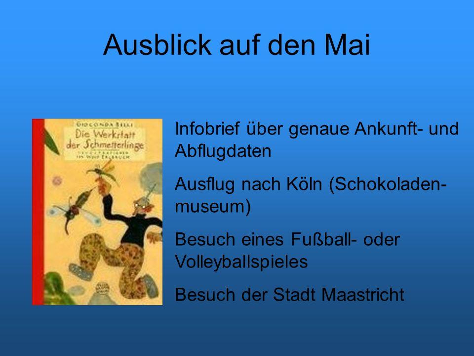 Ausblick auf den Mai Infobrief über genaue Ankunft- und Abflugdaten Ausflug nach Köln (Schokoladen- museum) Besuch eines Fußball- oder Volleyballspieles Besuch der Stadt Maastricht