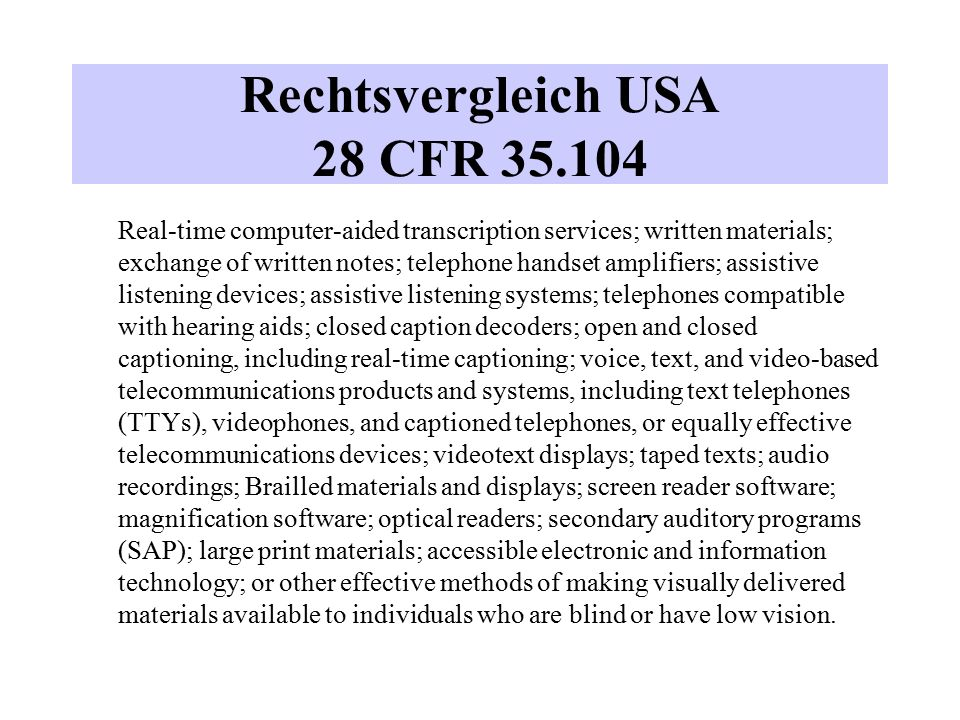 Rechtsvergleich USA 28 CFR 35.104 Real-time computer-aided transcription services; written materials; exchange of written notes; telephone handset amplifiers; assistive listening devices; assistive listening systems; telephones compatible with hearing aids; closed caption decoders; open and closed captioning, including real-time captioning; voice, text, and video-based telecommunications products and systems, including text telephones (TTYs), videophones, and captioned telephones, or equally effective telecommunications devices; videotext displays; taped texts; audio recordings; Brailled materials and displays; screen reader software; magnification software; optical readers; secondary auditory programs (SAP); large print materials; accessible electronic and information technology; or other effective methods of making visually delivered materials available to individuals who are blind or have low vision.
