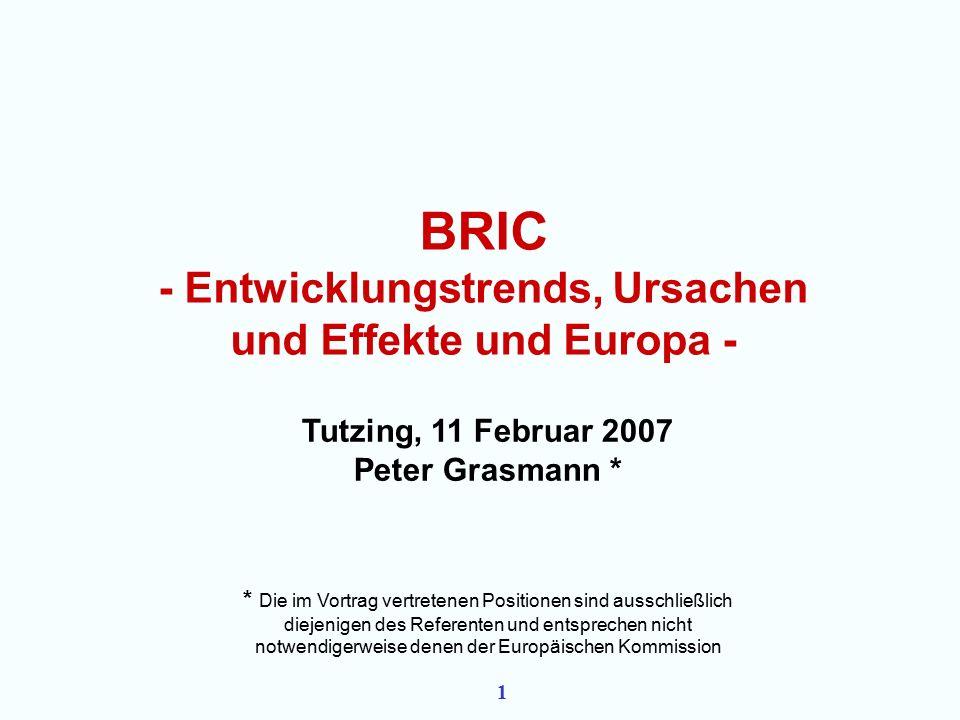1 BRIC - Entwicklungstrends, Ursachen und Effekte und Europa - Tutzing, 11 Februar 2007 Peter Grasmann * * Die im Vortrag vertretenen Positionen sind ausschließlich diejenigen des Referenten und entsprechen nicht notwendigerweise denen der Europäischen Kommission