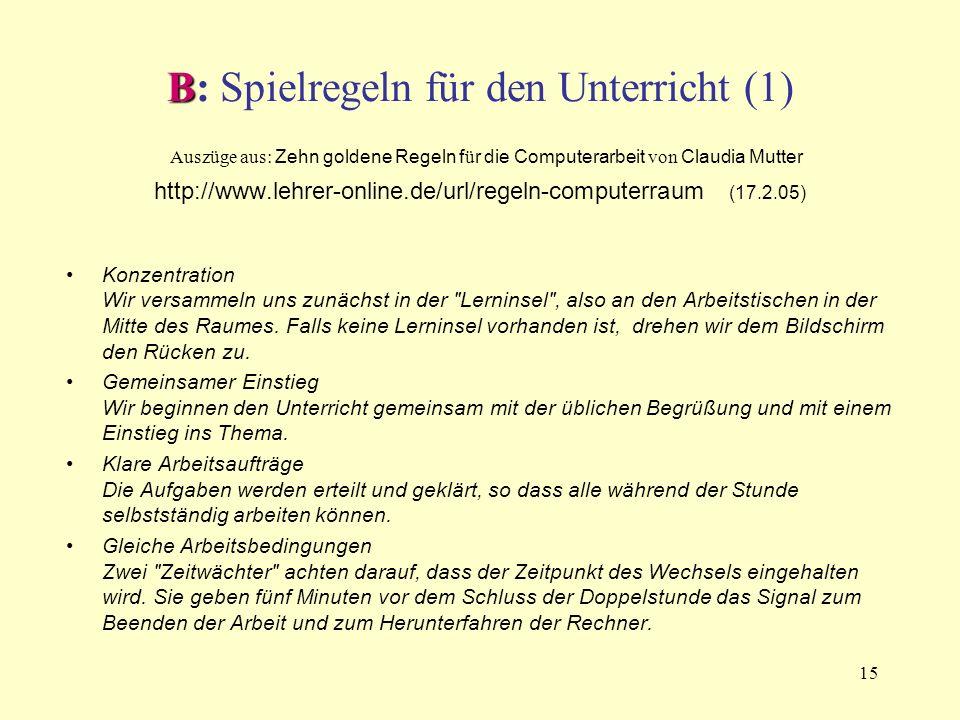 15 B B: Spielregeln für den Unterricht (1) Auszüge aus: Zehn goldene Regeln f ü r die Computerarbeit von Claudia Mutter http://www.lehrer-online.de/ur