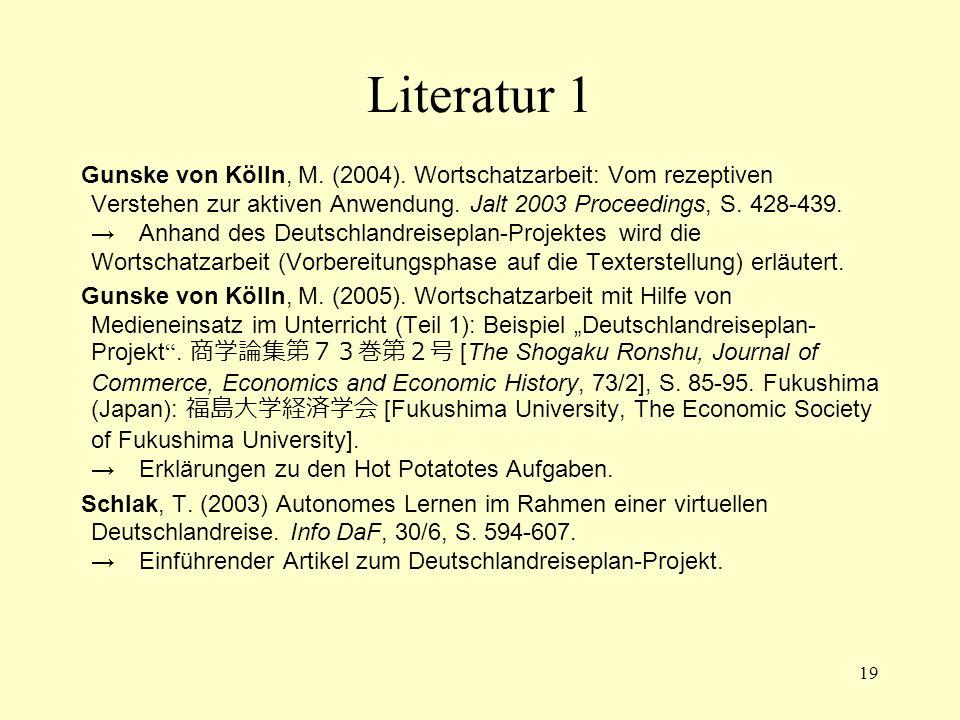 19 Literatur 1 Gunske von Kölln, M. (2004). Wortschatzarbeit: Vom rezeptiven Verstehen zur aktiven Anwendung. Jalt 2003 Proceedings, S. 428-439. → Anh