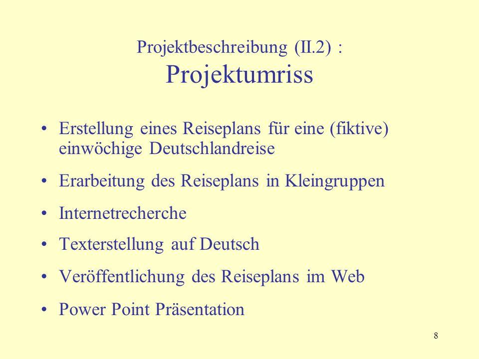 8 Projektbeschreibung (II.2) : Projektumriss Erstellung eines Reiseplans für eine (fiktive) einwöchige Deutschlandreise Erarbeitung des Reiseplans in