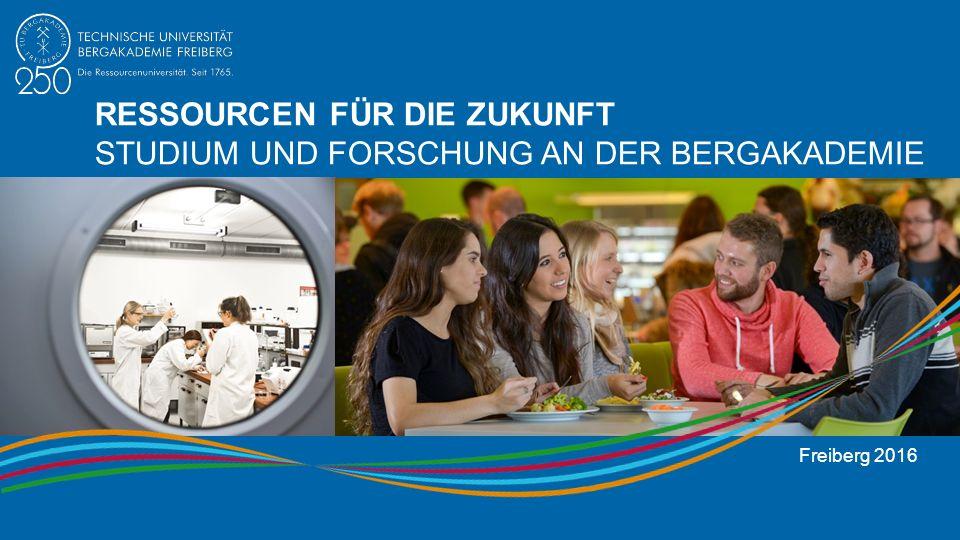 RESSOURCEN FÜR DIE ZUKUNFT STUDIUM UND FORSCHUNG AN DER BERGAKADEMIE Freiberg 2016