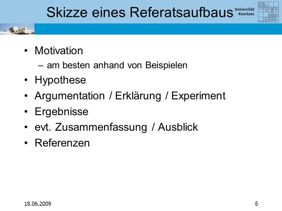 18.06.20095 Skizze eines Referatsaufbaus Motivation –am besten anhand von Beispielen Hypothese Argumentation / Erklärung / Experiment Ergebnisse evt.
