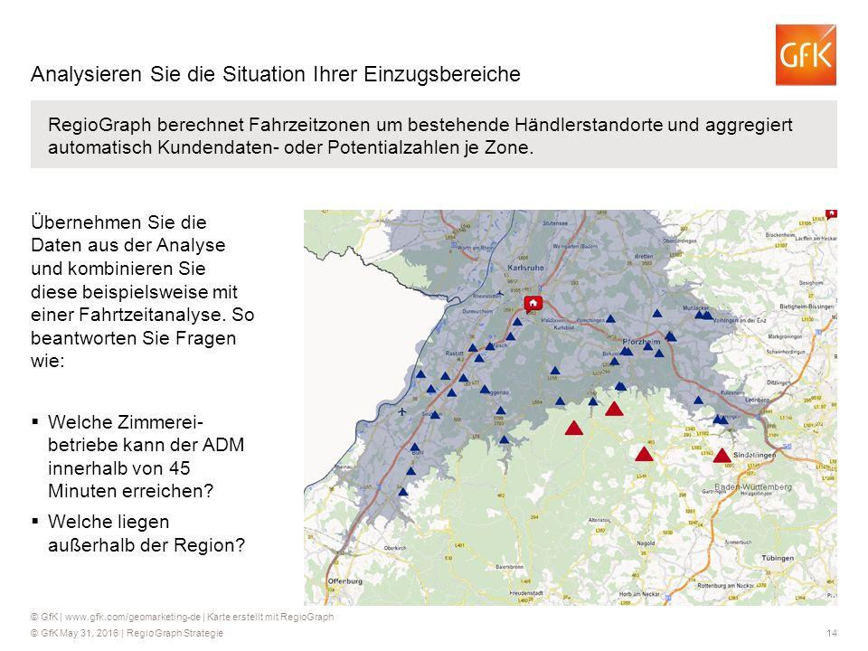 © GfK May 31, 2016 | RegioGraph Strategie 14 RegioGraph berechnet Fahrzeitzonen um bestehende Händlerstandorte und aggregiert automatisch Kundendaten-