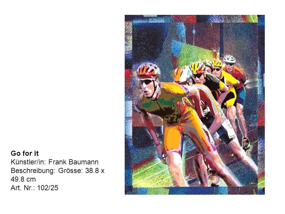 Go for it Künstler/in: Frank Baumann Beschreibung: Grösse: 38.8 x 49.8 cm Art. Nr.: 102/25