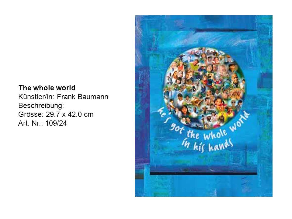 The whole world Künstler/in: Frank Baumann Beschreibung: Grösse: 29.7 x 42.0 cm Art. Nr.: 109/24