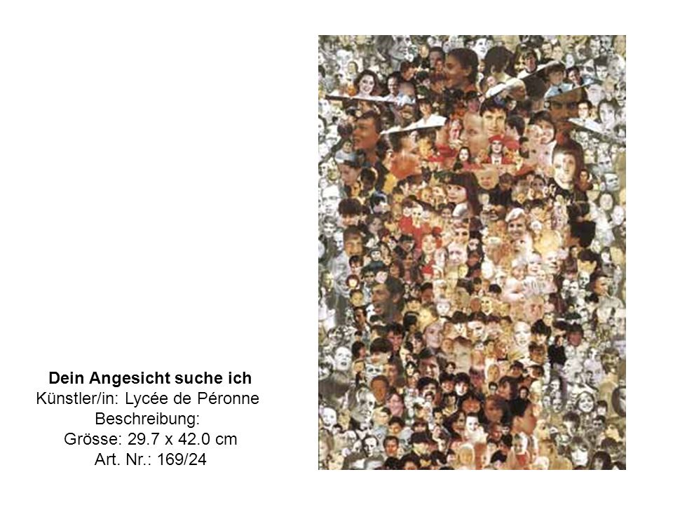 Dein Angesicht suche ich Künstler/in: Lycée de Péronne Beschreibung: Grösse: 29.7 x 42.0 cm Art.