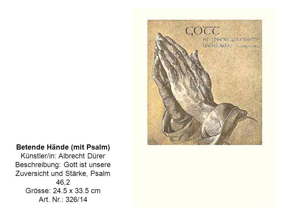 Betende Hände (mit Psalm) Künstler/in: Albrecht Dürer Beschreibung: Gott ist unsere Zuversicht und Stärke, Psalm 46,2 Grösse: 24.5 x 33.5 cm Art.