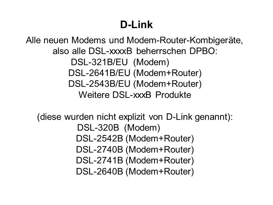D-Link Alle neuen Modems und Modem-Router-Kombigeräte, also alle DSL-xxxxB beherrschen DPBO: DSL-321B/EU (Modem) DSL-2641B/EU (Modem+Router) DSL-2543B/EU (Modem+Router) Weitere DSL-xxxB Produkte (diese wurden nicht explizit von D-Link genannt): DSL-320B (Modem) DSL-2542B (Modem+Router) DSL-2740B (Modem+Router) DSL-2741B (Modem+Router) DSL-2640B (Modem+Router)