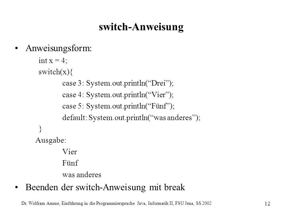 Dr. Wolfram Amme, Einführung in die Programmiersprache Java, Informatik II, FSU Jena, SS 2002 12 switch-Anweisung Anweisungsform: int x = 4; switch(x)