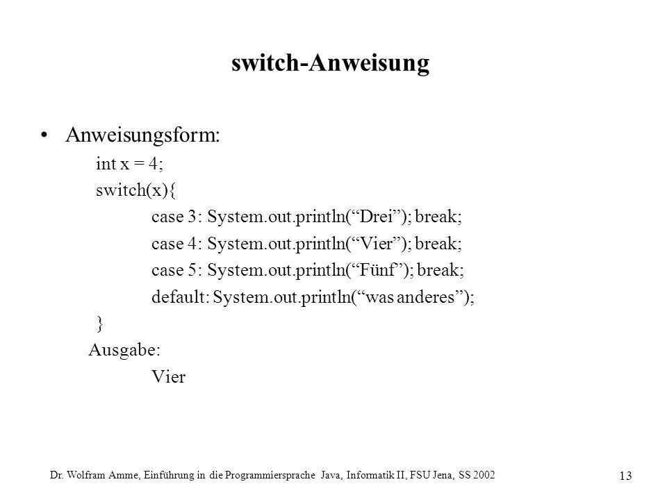 Dr. Wolfram Amme, Einführung in die Programmiersprache Java, Informatik II, FSU Jena, SS 2002 13 switch-Anweisung Anweisungsform: int x = 4; switch(x)