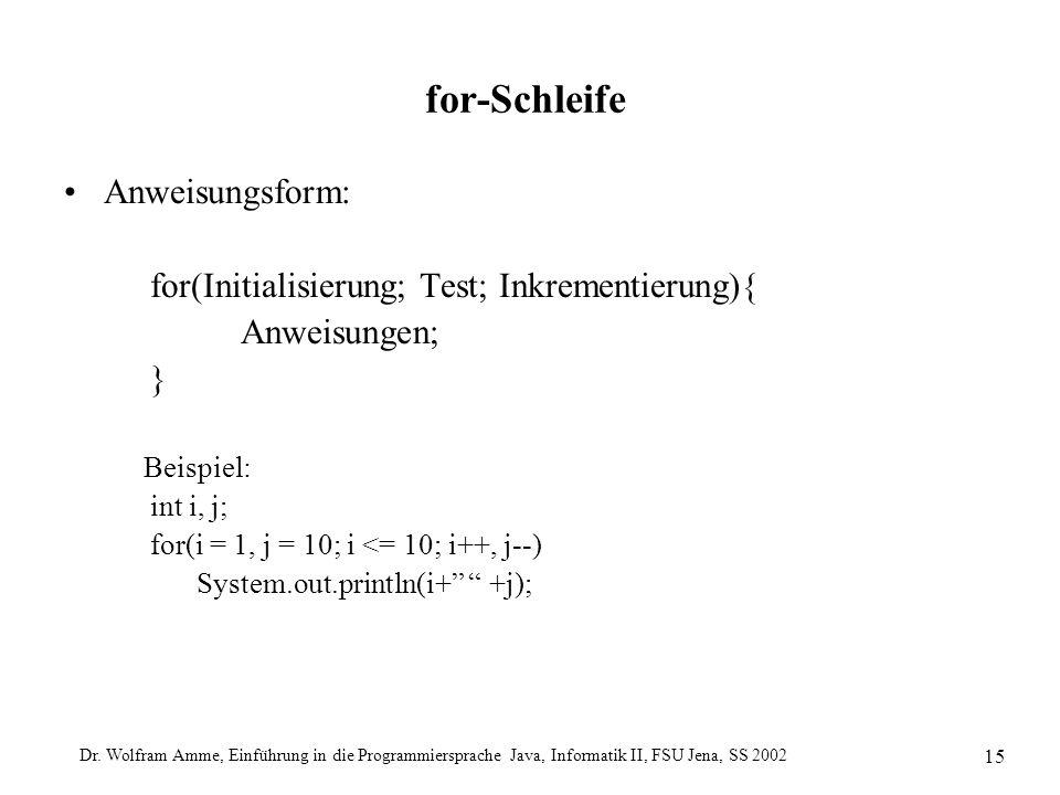 Dr. Wolfram Amme, Einführung in die Programmiersprache Java, Informatik II, FSU Jena, SS 2002 15 for-Schleife Anweisungsform: for(Initialisierung; Tes
