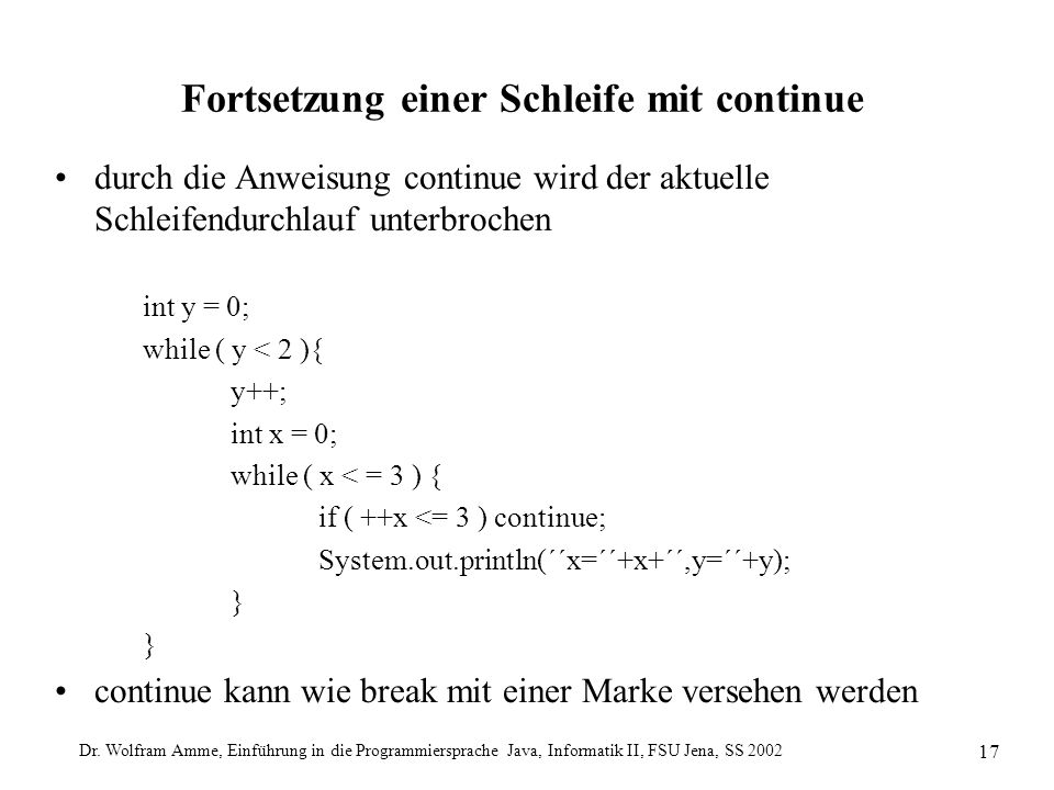 Dr. Wolfram Amme, Einführung in die Programmiersprache Java, Informatik II, FSU Jena, SS 2002 17 Fortsetzung einer Schleife mit continue durch die Anw