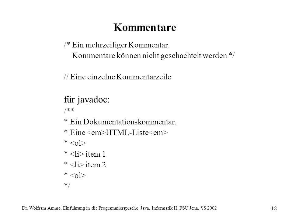 Dr. Wolfram Amme, Einführung in die Programmiersprache Java, Informatik II, FSU Jena, SS 2002 18 Kommentare /* Ein mehrzeiliger Kommentar. Kommentare