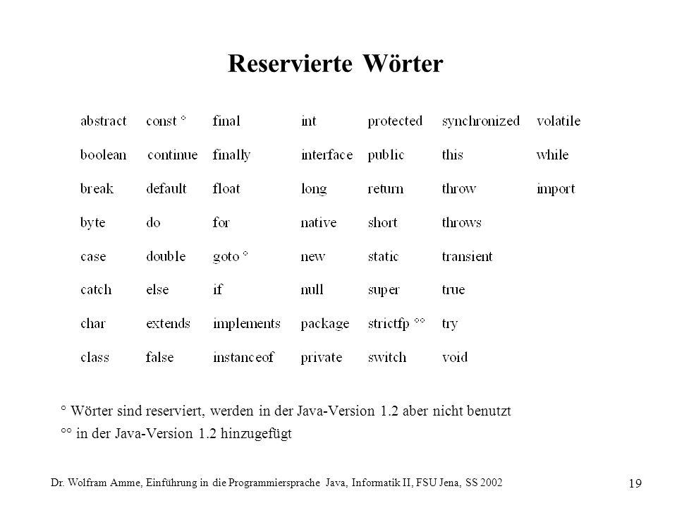 Dr. Wolfram Amme, Einführung in die Programmiersprache Java, Informatik II, FSU Jena, SS 2002 19 Reservierte Wörter ° Wörter sind reserviert, werden i