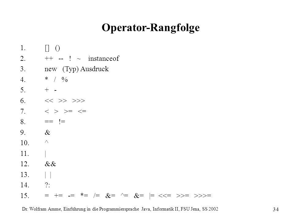 Dr. Wolfram Amme, Einführung in die Programmiersprache Java, Informatik II, FSU Jena, SS 2002 34 Operator-Rangfolge 1.[] () 2.++ -- ! ~ instanceof 3.n