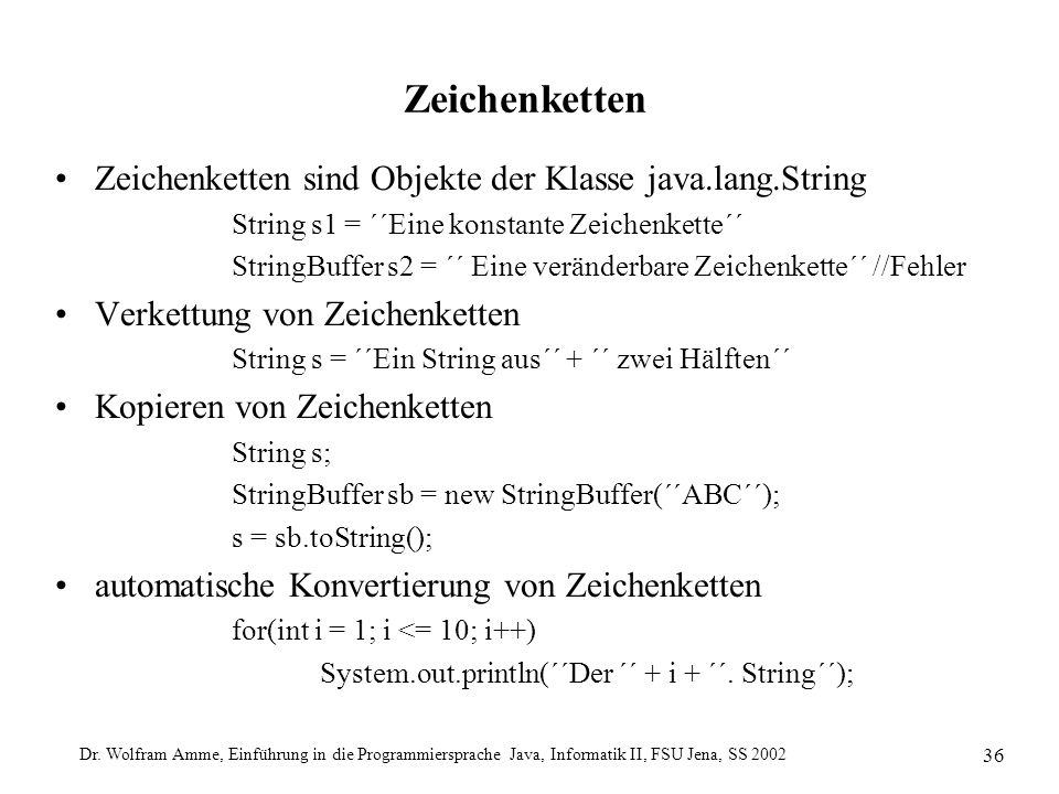 Dr. Wolfram Amme, Einführung in die Programmiersprache Java, Informatik II, FSU Jena, SS 2002 36 Zeichenketten Zeichenketten sind Objekte der Klasse j