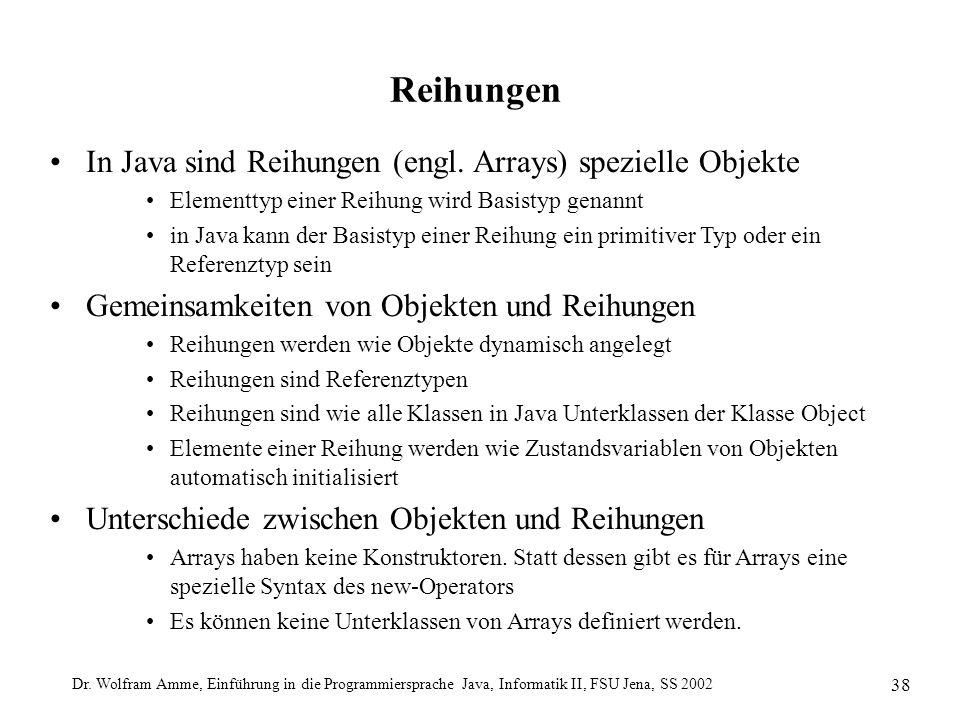Dr. Wolfram Amme, Einführung in die Programmiersprache Java, Informatik II, FSU Jena, SS 2002 38 Reihungen In Java sind Reihungen (engl. Arrays) spezi