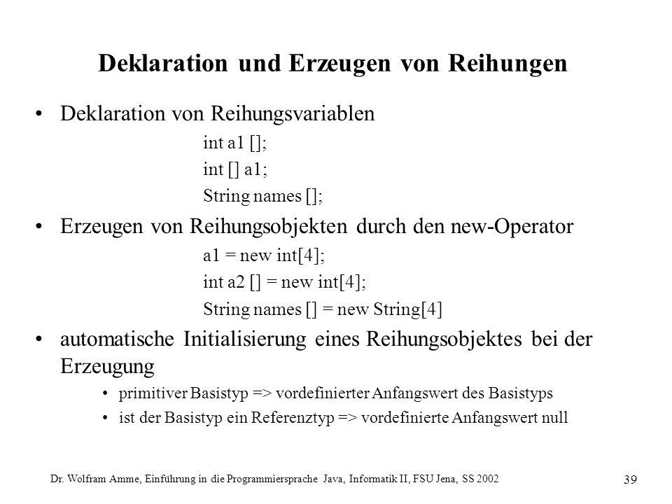 Dr. Wolfram Amme, Einführung in die Programmiersprache Java, Informatik II, FSU Jena, SS 2002 39 Deklaration und Erzeugen von Reihungen Deklaration vo