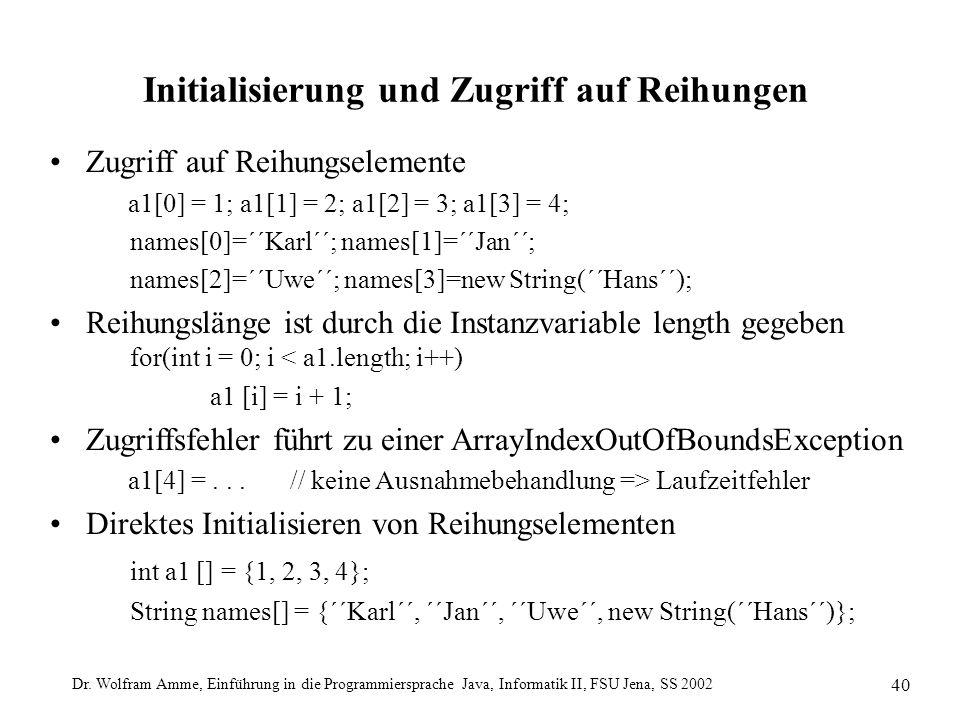 Dr. Wolfram Amme, Einführung in die Programmiersprache Java, Informatik II, FSU Jena, SS 2002 40 Initialisierung und Zugriff auf Reihungen Zugriff auf