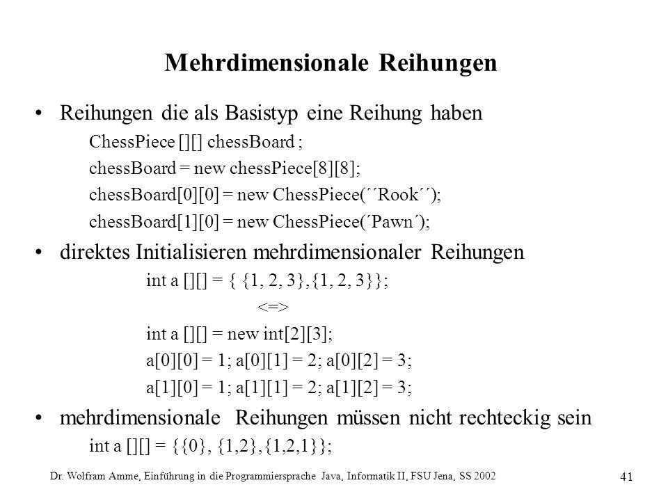 Dr. Wolfram Amme, Einführung in die Programmiersprache Java, Informatik II, FSU Jena, SS 2002 41 Mehrdimensionale Reihungen Reihungen die als Basistyp