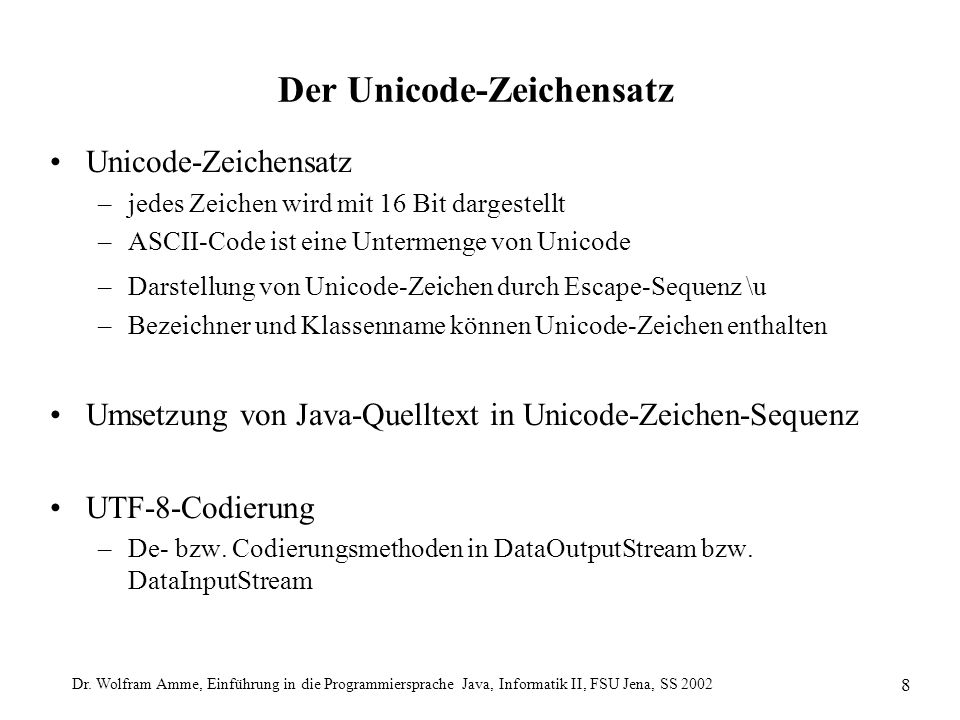 Dr. Wolfram Amme, Einführung in die Programmiersprache Java, Informatik II, FSU Jena, SS 2002 8 Der Unicode-Zeichensatz Unicode-Zeichensatz –jedes Zei