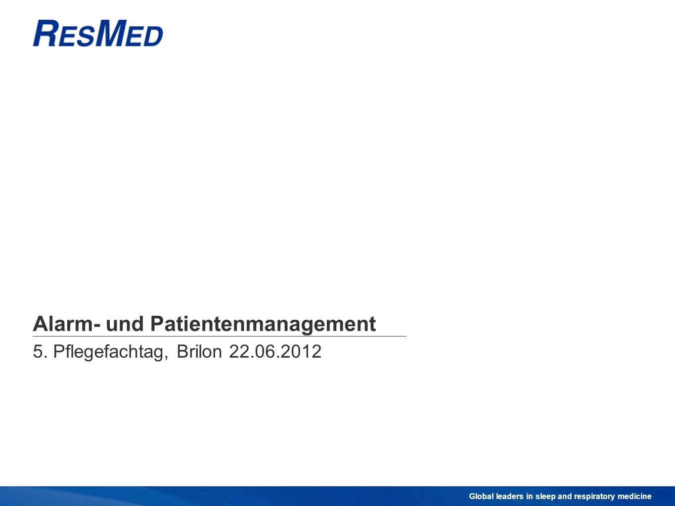 Global leaders in sleep and respiratory medicine Alarm- und Patientenmanagement 5. Pflegefachtag, Brilon 22.06.2012
