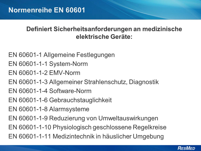 Normenreihe EN 60601 Definiert Sicherheitsanforderungen an medizinische elektrische Geräte: EN 60601-1 Allgemeine Festlegungen EN 60601-1-1 System-Norm EN 60601-1-2 EMV-Norm EN 60601-1-3 Allgemeiner Strahlenschutz, Diagnostik EN 60601-1-4 Software-Norm EN 60601-1-6 Gebrauchstauglichkeit EN 60601-1-8 Alarmsysteme EN 60601-1-9 Reduzierung von Umweltauswirkungen EN 60601-1-10 Physiologisch geschlossene Regelkreise EN 60601-1-11 Medizintechnik in häuslicher Umgebung