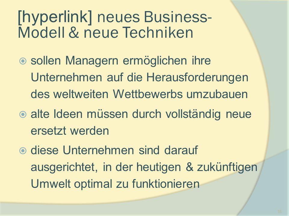 16 [hyperlink] neues Business- Modell & neue Techniken  sollen Managern ermöglichen ihre Unternehmen auf die Herausforderungen des weltweiten Wettbewerbs umzubauen  alte Ideen müssen durch vollständig neue ersetzt werden  diese Unternehmen sind darauf ausgerichtet, in der heutigen & zukünftigen Umwelt optimal zu funktionieren