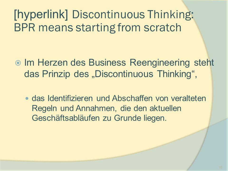 """18 [hyperlink] Discontinuous Thinking: BPR means starting from scratch  Im Herzen des Business Reengineering steht das Prinzip des """"Discontinuous Thinking , das Identifizieren und Abschaffen von veralteten Regeln und Annahmen, die den aktuellen Geschäftsabläufen zu Grunde liegen."""