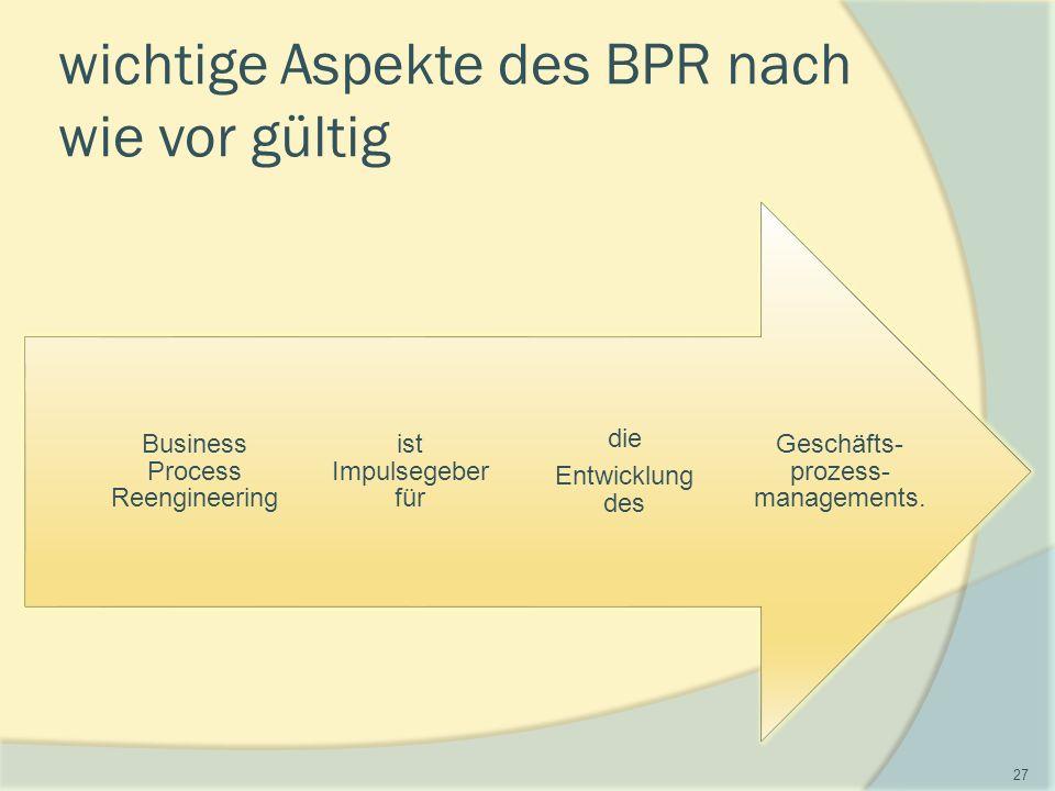 wichtige Aspekte des BPR nach wie vor gültig Geschäfts- prozess- managements.