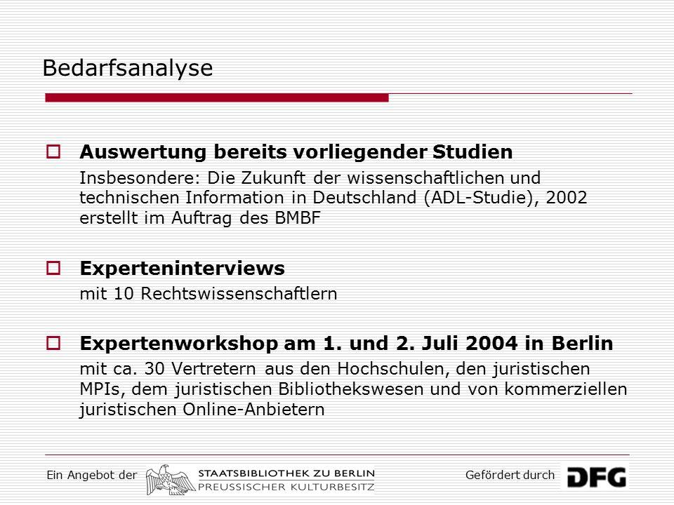 Ein Angebot derGefördert durch Bedarfsanalyse  Auswertung bereits vorliegender Studien Insbesondere: Die Zukunft der wissenschaftlichen und technischen Information in Deutschland (ADL-Studie), 2002 erstellt im Auftrag des BMBF  Experteninterviews mit 10 Rechtswissenschaftlern  Expertenworkshop am 1.
