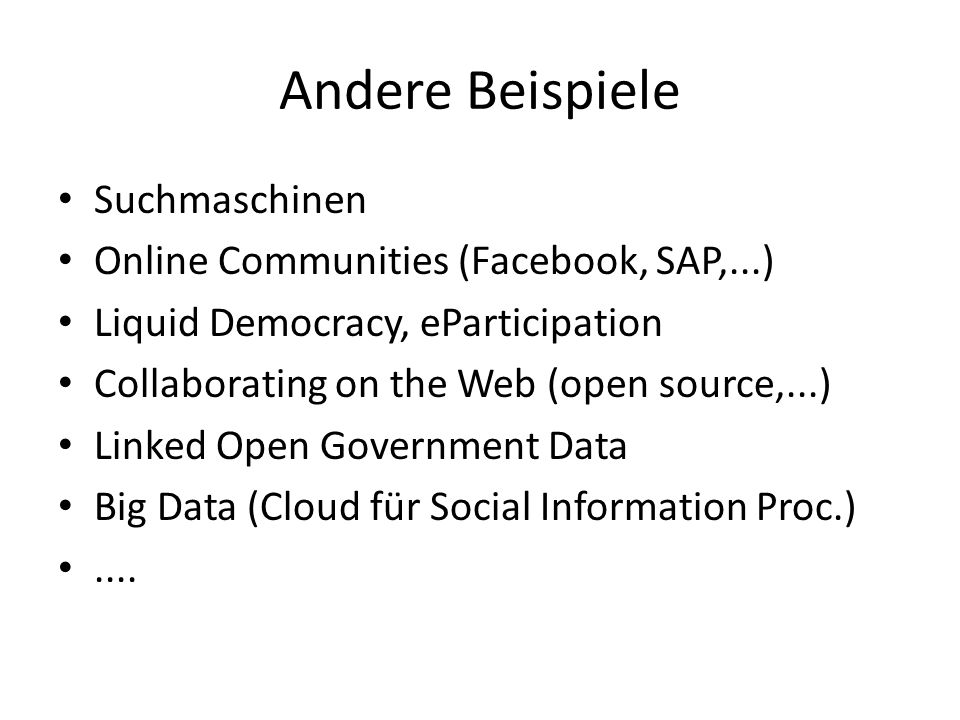 Andere Beispiele Suchmaschinen Online Communities (Facebook, SAP,...) Liquid Democracy, eParticipation Collaborating on the Web (open source,...) Linked Open Government Data Big Data (Cloud für Social Information Proc.)....