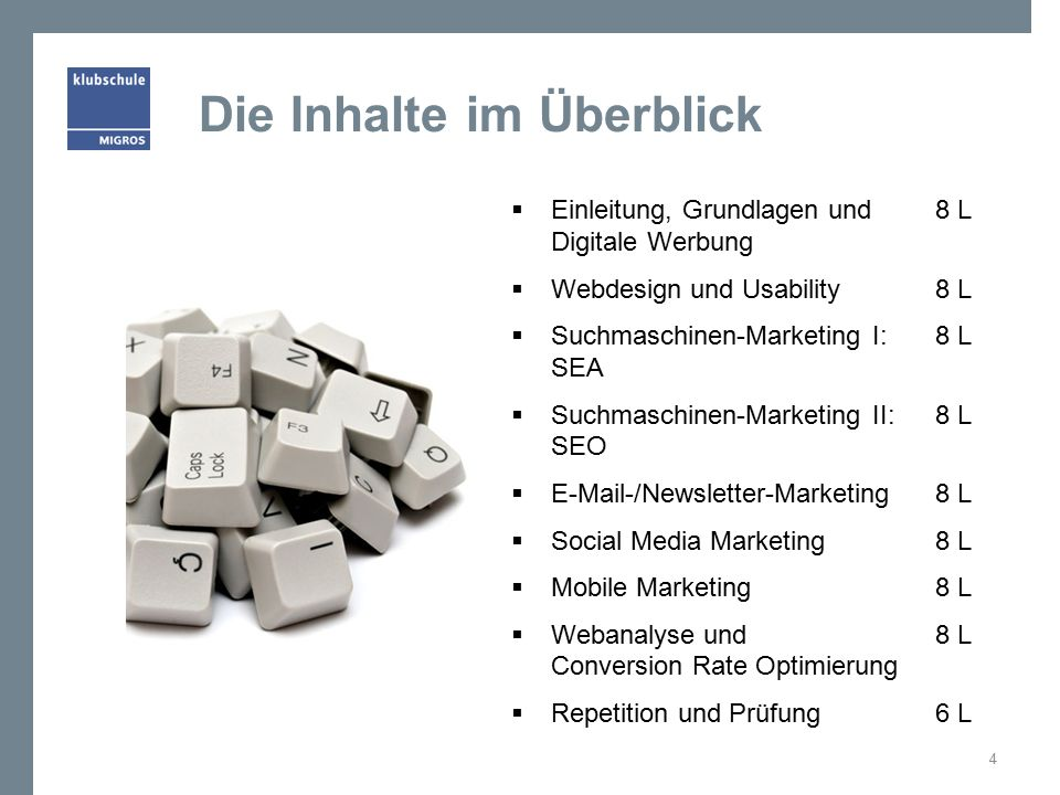 Die Inhalte im Überblick  Einleitung, Grundlagen und8 L Digitale Werbung  Webdesign und Usability8 L  Suchmaschinen-Marketing I: 8 L SEA  Suchmaschinen-Marketing II:8 L SEO  E-Mail-/Newsletter-Marketing 8 L  Social Media Marketing 8 L  Mobile Marketing 8 L  Webanalyse und8 L Conversion Rate Optimierung  Repetition und Prüfung6 L 4