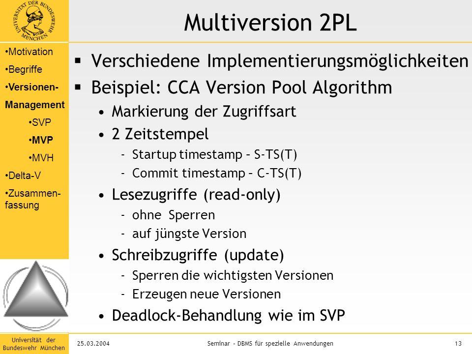 Universität der Bundeswehr München 13Seminar – DBMS für spezielle Anwendungen25.03.2004 Multiversion 2PL  Verschiedene Implementierungsmöglichkeiten  Beispiel: CCA Version Pool Algorithm Markierung der Zugriffsart 2 Zeitstempel -Startup timestamp – S-TS(T) -Commit timestamp – C-TS(T) Lesezugriffe (read-only) -ohne Sperren -auf jüngste Version Schreibzugriffe (update) -Sperren die wichtigsten Versionen -Erzeugen neue Versionen Deadlock-Behandlung wie im SVP Motivation Begriffe Versionen- Management SVP MVP MVH Delta-V Zusammen- fassung