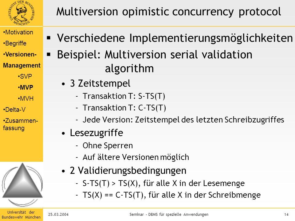 Universität der Bundeswehr München 14Seminar – DBMS für spezielle Anwendungen25.03.2004 Multiversion opimistic concurrency protocol  Verschiedene Implementierungsmöglichkeiten  Beispiel: Multiversion serial validation algorithm 3 Zeitstempel -Transaktion T: S-TS(T) -Transaktion T: C-TS(T) -Jede Version: Zeitstempel des letzten Schreibzugriffes Lesezugriffe -Ohne Sperren -Auf ältere Versionen möglich 2 Validierungsbedingungen -S-TS(T) > TS(X), für alle X in der Lesemenge -TS(X) == C-TS(T), für alle X in der Schreibmenge Motivation Begriffe Versionen- Management SVP MVP MVH Delta-V Zusammen- fassung